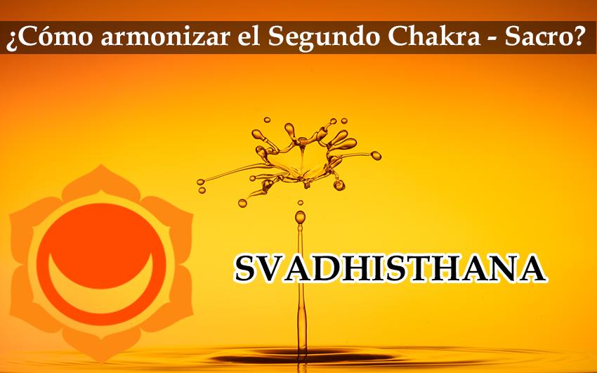 Cómo Armonizar Nuestro Segundo Chakra(Sacro): Svadhisthana